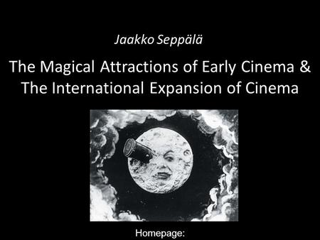 Jaakko Seppälä The Magical Attractions of Early Cinema & The International Expansion of Cinema Homepage: http://www.helsinki.fi/taitu/tet/Jaakko/WorldFilmHistory1.html.