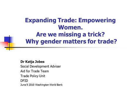Expanding Trade: Empowering Women. Are we missing a trick? Why gender matters for trade? Dr Katja Jobes Social Development Adviser Aid for Trade Team Trade.