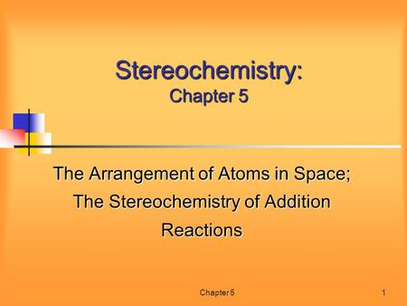 Chapter 51 Stereochemistry: Chapter 5 The Arrangement of Atoms in Space; The Stereochemistry of Addition Reactions.