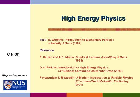 High Energy Physics C H Oh Text: D. Griffiths: Introduction to Elementary Particles John Wily & Sons (1987) Reference: F. Halzen and A.D. Martin: Quarks.
