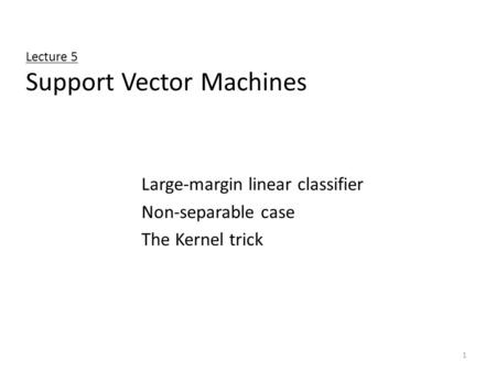 1 Lecture 5 Support Vector Machines Large-margin linear classifier Non-separable case The Kernel trick.