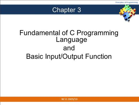 Principles of Programming Chapter 3 Fundamental of C Programming Language and Basic Input/Output Function 1 NI S1 2009/10.