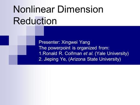 Nonlinear Dimension Reduction Presenter: Xingwei Yang The powerpoint is organized from: 1.Ronald R. Coifman et al. (Yale University) 2. Jieping Ye, (Arizona.
