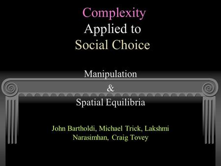 Complexity Applied to Social Choice Manipulation & Spatial Equilibria John Bartholdi, Michael Trick, Lakshmi Narasimhan, Craig Tovey.