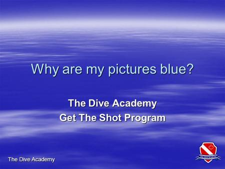 The Dive Academy Why are my pictures blue? The Dive Academy Get The Shot Program.