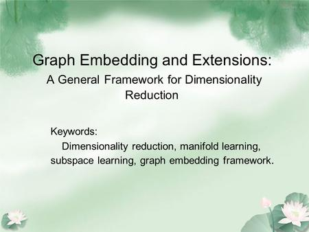 Graph Embedding and Extensions: A General Framework for Dimensionality Reduction Keywords: Dimensionality reduction, manifold learning, subspace learning,
