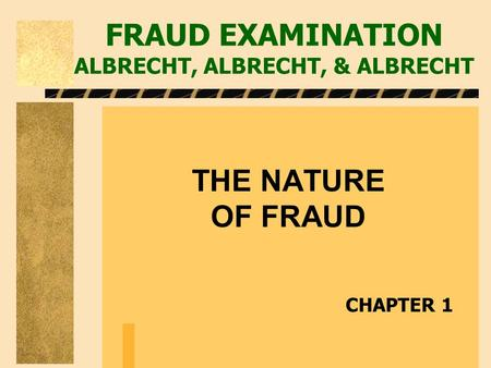 FRAUD EXAMINATION ALBRECHT, ALBRECHT, & ALBRECHT THE NATURE OF FRAUD CHAPTER 1.