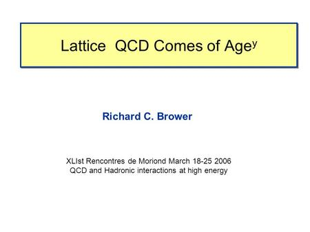 Lattice QCD Comes of Age y Richard C. Brower XLIst Rencontres de Moriond March 18-25 2006 QCD and Hadronic interactions at high energy.