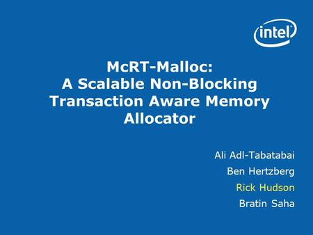 McRT-Malloc: A Scalable Non-Blocking Transaction Aware Memory Allocator Ali Adl-Tabatabai Ben Hertzberg Rick Hudson Bratin Saha.