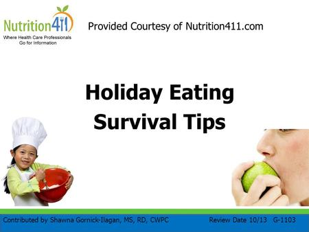 Holiday Eating Survival Tips Provided Courtesy of Nutrition411.com Review Date 10/13 G-1103Contributed by Shawna Gornick-Ilagan, MS, RD, CWPC.