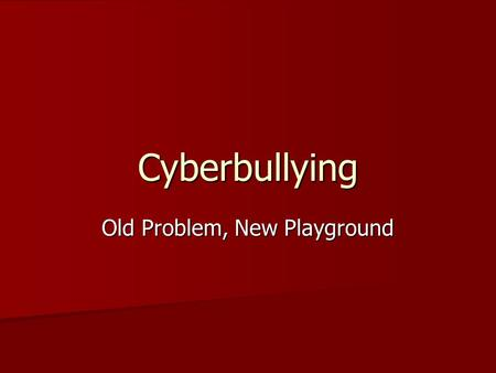 Cyberbullying Old Problem, New Playground. Bullies are no longer restricted to the school yard. They are often online, out of the sight and earshot of.