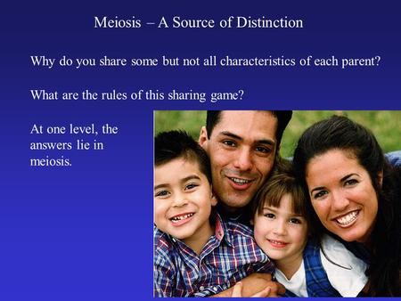 Meiosis – A Source of Distinction Why do you share some but not all characteristics of each parent? What are the rules of this sharing game? At one level,