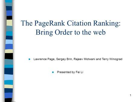 1 The PageRank Citation Ranking: Bring Order to the web Lawrence Page, Sergey Brin, Rajeev Motwani and Terry Winograd Presented by Fei Li.