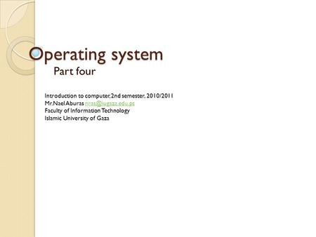 Operating system Part four Introduction to computer, 2nd semester, 2010/2011 Mr.Nael Aburas Faculty of Information.