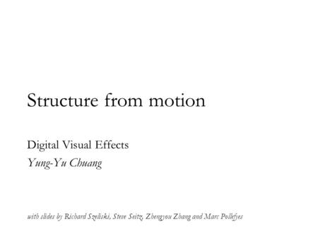 Structure from motion Digital Visual Effects Yung-Yu Chuang with slides by Richard Szeliski, Steve Seitz, Zhengyou Zhang and Marc Pollefyes.