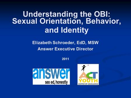Elizabeth Schroeder, EdD, MSW Answer Executive Director 2011 Understanding the OBI: Sexual Orientation, Behavior, and Identity.