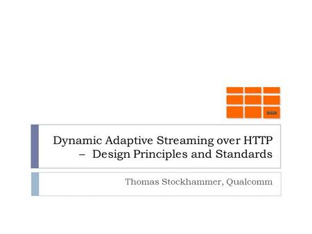 Dynamic Adaptive Streaming over HTTP – Design Principles and Standards Thomas Stockhammer, Qualcomm DASHDASH.