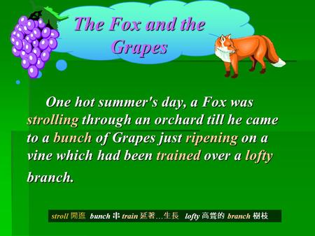 The Fox and the Grapes One hot summer's day, a Fox was strolling through an orchard till he came to a bunch of Grapes just ripening on a vine which had.