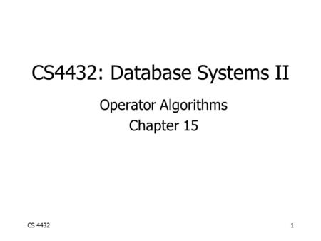 CS 44321 CS4432: Database Systems II Operator Algorithms Chapter 15.