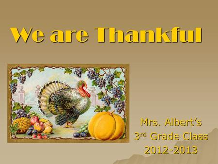 We are Thankful Mrs. Albert's 3 rd Grade Class 2012-2013.