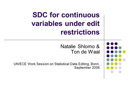 SDC for continuous variables under edit restrictions Natalie Shlomo & Ton de Waal UN/ECE Work Session on Statistical Data Editing, Bonn, September 2006.
