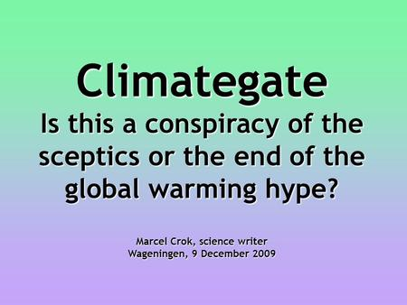 Climategate Is this a conspiracy of the sceptics or the end of the global warming hype? Marcel Crok, science writer Wageningen, 9 December 2009.