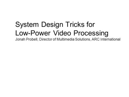 System Design Tricks for Low-Power Video Processing Jonah Probell, Director of Multimedia Solutions, ARC International.