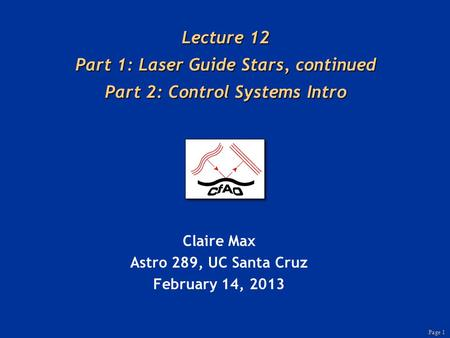 Page 1 Lecture 12 Part 1: Laser Guide Stars, continued Part 2: Control Systems Intro Claire Max Astro 289, UC Santa Cruz February 14, 2013.