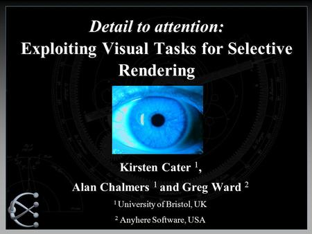 Detail to attention: Exploiting Visual Tasks for Selective Rendering Kirsten Cater 1, Alan Chalmers 1 and Greg Ward 2 1 University of Bristol, UK 2 Anyhere.