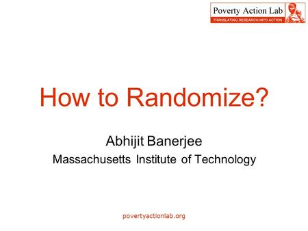 Povertyactionlab.org How to Randomize? Abhijit Banerjee Massachusetts Institute of Technology.