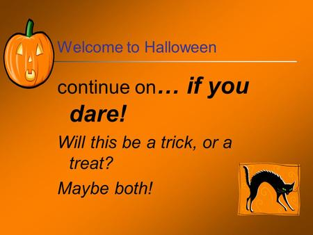 Welcome to Halloween continue on … if you dare! Will this be a trick, or a treat? Maybe both!