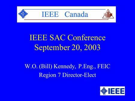 IEEE SAC Conference September 20, 2003 W.O. (Bill) Kennedy, P.Eng., FEIC Region 7 Director-Elect.