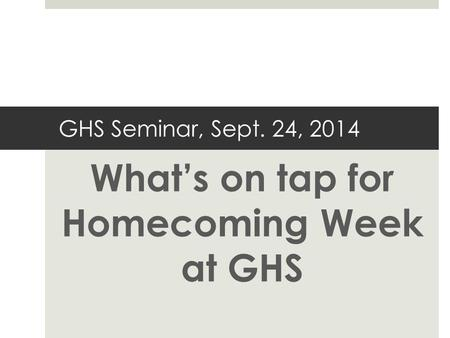 GHS Seminar, Sept. 24, 2014 What's on tap for Homecoming Week at GHS.