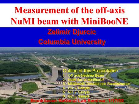 Measurement of the off-axis NuMI beam with MiniBooNE Zelimir Djurcic Columbia University Zelimir Djurcic Columbia University Outline of this Presentation.