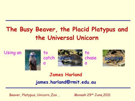 Beaver, Platypus, Unicorn, Zoo …Monash 29 th June,2011 The Busy Beaver, the Placid Platypus and the Universal Unicorn James Harland