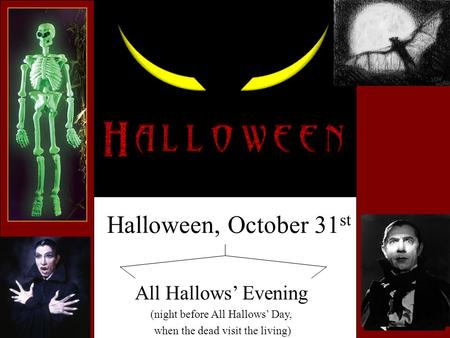 Halloween, October 31 st All Hallows' Evening (night before All Hallows' Day, when the dead visit the living)