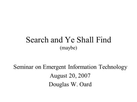 Search and Ye Shall Find (maybe) Seminar on Emergent Information Technology August 20, 2007 Douglas W. Oard.