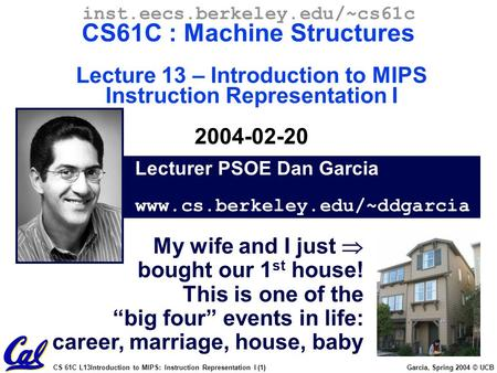 CS 61C L13Introduction to MIPS: Instruction Representation I (1) Garcia, Spring 2004 © UCB Lecturer PSOE Dan Garcia www.cs.berkeley.edu/~ddgarcia inst.eecs.berkeley.edu/~cs61c.