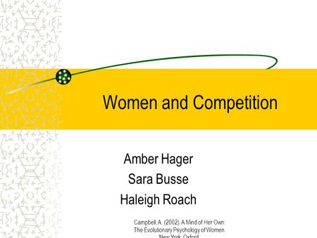 Campbell, A. (2002). A Mind of Her Own: The Evolutionary Psychology of Women. New York: Oxford. Women and Competition Amber Hager Sara Busse Haleigh Roach.
