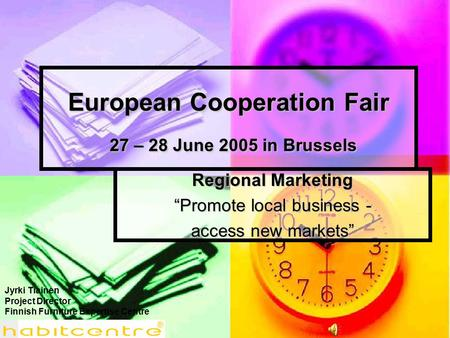 "European Cooperation Fair 27 – 28 June 2005 in Brussels Regional Marketing ""Promote local business - access new markets"" Jyrki Tiainen Project Director."