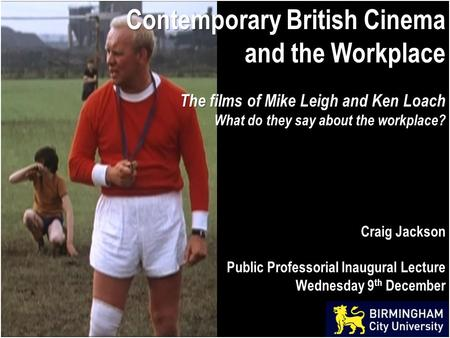 Contemporary British Cinema and the Workplace The films of Mike Leigh and Ken Loach What do they say about the workplace? Craig Jackson Public Professorial.