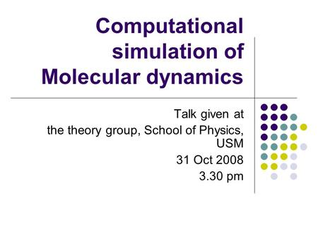 Computational simulation of Molecular dynamics Talk given at the theory group, School of Physics, USM 31 Oct 2008 3.30 pm.