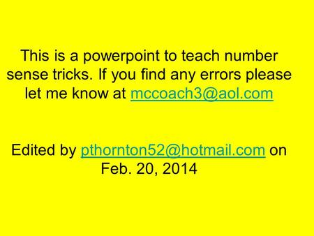 This is a powerpoint to teach number sense tricks. If you find any errors please let me know at Edited by on Feb.