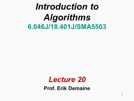 1 Introduction to Algorithms 6.046J/18.401J/SMA5503 Lecture 20 Prof. Erik Demaine.