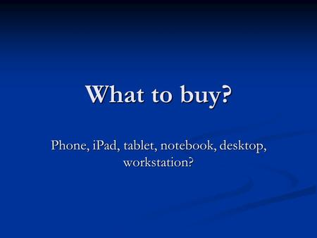 What to buy? Phone, iPad, tablet, notebook, desktop, workstation?