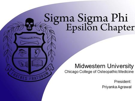 Midwestern University Chicago College of Osteopathic Medicine President: Priyanka Agrawal.