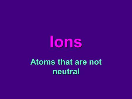 Ions Atoms that are not neutral. Atoms Are Neutral Let's review: Why are atoms neutral? –Because they have equal numbers of protons and electrons. Li.