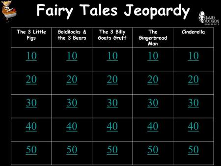 Fairy Tales Jeopardy The 3 Little Pigs Goldilocks & the 3 Bears The 3 Billy Goats Gruff The Gingerbread Man Cinderella 10 20 30 40 50.