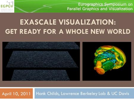 EXASCALE VISUALIZATION: GET READY FOR A WHOLE NEW WORLD Hank Childs, Lawrence Berkeley Lab & UC Davis April 10, 2011.