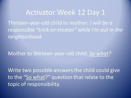 "Activator Week 12 Day 1 Thirteen-year-old child to mother: I will be a responsible ""trick-or-treater"" while I'm out in the neighborhood. Mother to thirteen-year-old."